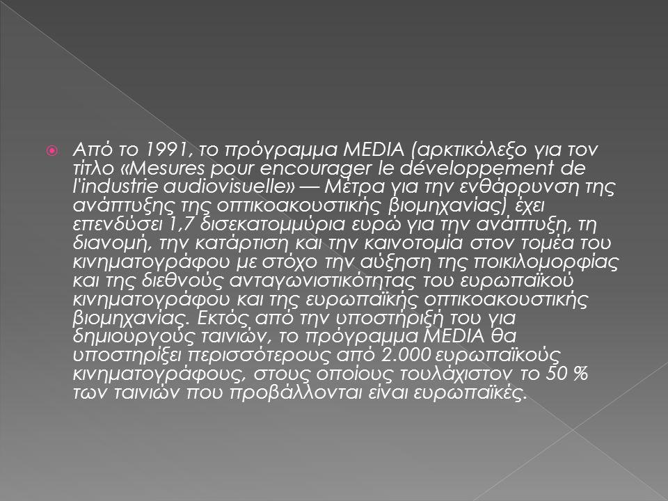  Από το 1991, το πρόγραμμα MEDIA (αρκτικόλεξο για τον τίτλο «Mesures pour encourager le développement de l industrie audiovisuelle» — Μέτρα για την ενθάρρυνση της ανάπτυξης της οπτικοακουστικής βιομηχανίας) έχει επενδύσει 1,7 δισεκατομμύρια ευρώ για την ανάπτυξη, τη διανομή, την κατάρτιση και την καινοτομία στον τομέα του κινηματογράφου με στόχο την αύξηση της ποικιλομορφίας και της διεθνούς ανταγωνιστικότητας του ευρωπαϊκού κινηματογράφου και της ευρωπαϊκής οπτικοακουστικής βιομηχανίας.