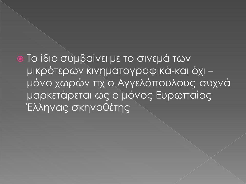  Το ίδιο συμβαίνει με το σινεμά των μικρότερων κινηματογραφικά-και όχι – μόνο χωρών πχ ο Αγγελόπουλους συχνά μαρκετάρεται ως ο μόνος Ευρωπαίος Έλληνα