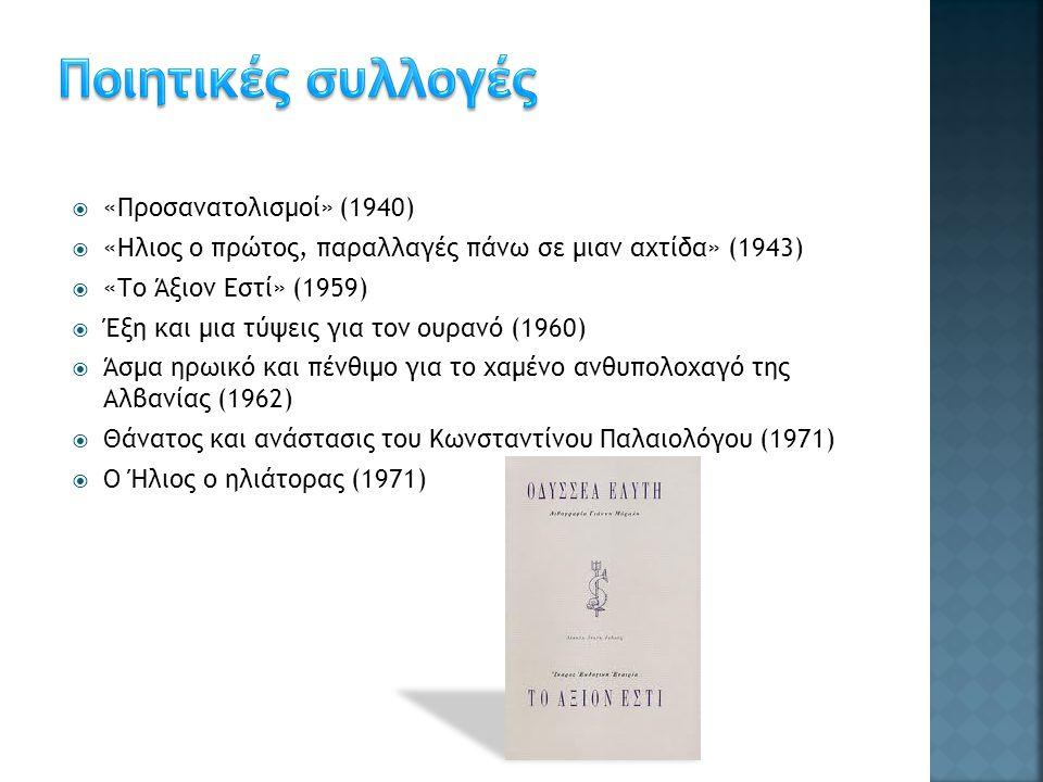  «Προσανατολισμοί» (1940)  «Ηλιος ο πρώτος, παραλλαγές πάνω σε μιαν αχτίδα» (1943)  «Το Άξιον Εστί» (1959)  Έξη και μια τύψεις για τον ουρανό (1960)  Άσμα ηρωικό και πένθιμο για το χαμένο ανθυπολοχαγό της Αλβανίας (1962)  Θάνατος και ανάστασις του Κωνσταντίνου Παλαιολόγου (1971)  Ο Ήλιος ο ηλιάτορας (1971)