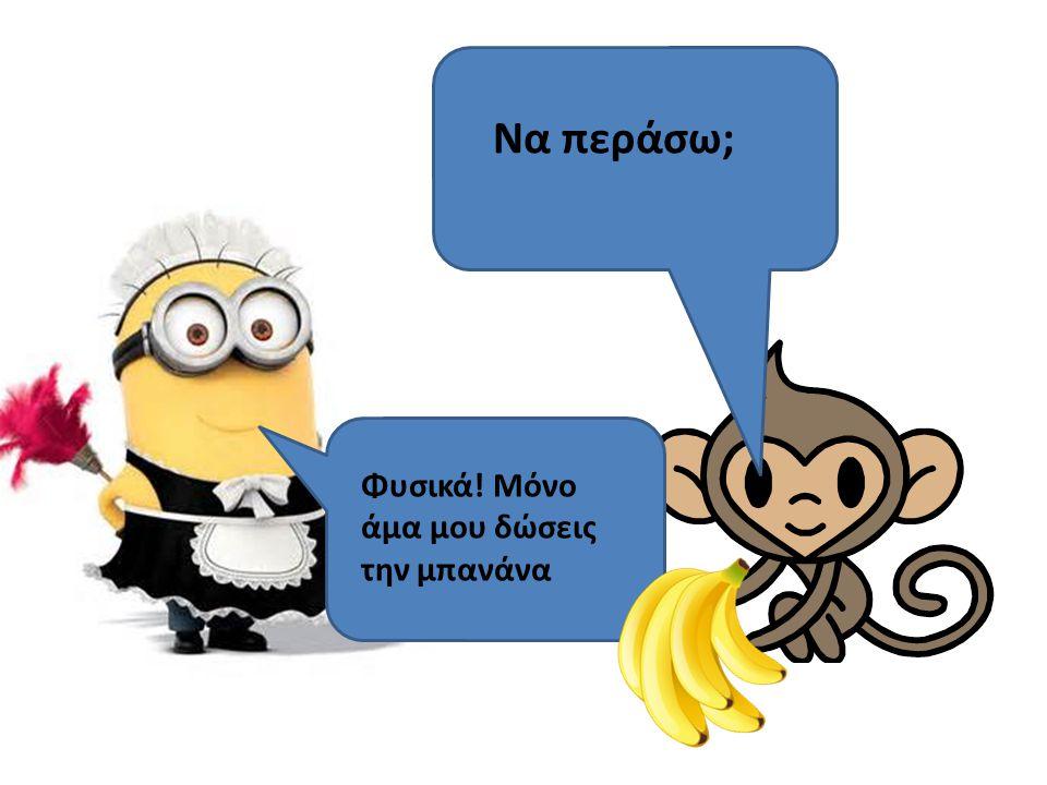 Να περάσω; Φυσικά! Μόνο άμα μου δώσεις την μπανάνα