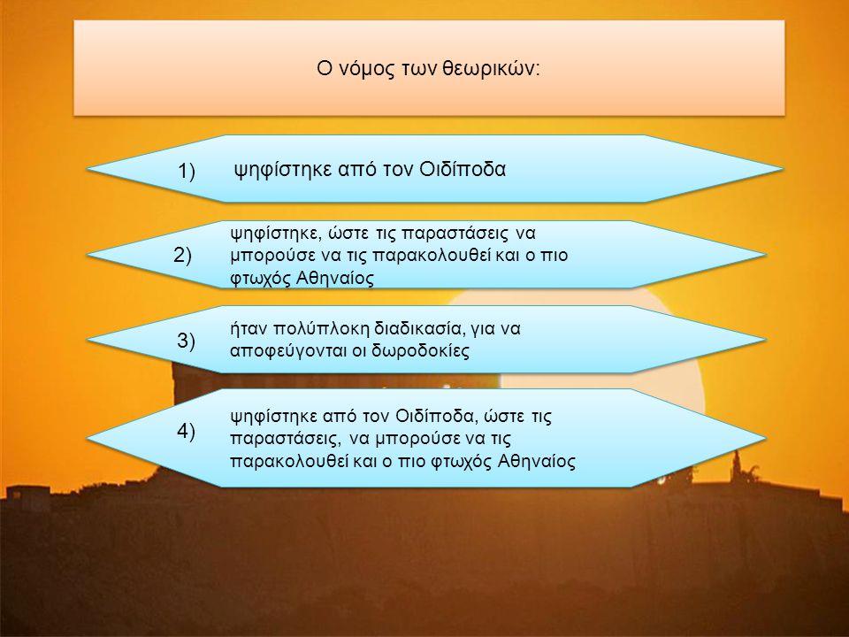 Ο νόμος των θεωρικών: ψηφίστηκε από τον Οιδίποδα 1) ψηφίστηκε, ώστε τις παραστάσεις να μπορούσε να τις παρακολουθεί και ο πιο φτωχός Αθηναίος ψηφίστηκε, ώστε τις παραστάσεις να μπορούσε να τις παρακολουθεί και ο πιο φτωχός Αθηναίος 2) ήταν πολύπλοκη διαδικασία, για να αποφεύγονται οι δωροδοκίες ήταν πολύπλοκη διαδικασία, για να αποφεύγονται οι δωροδοκίες 3) ψηφίστηκε από τον Οιδίποδα, ώστε τις παραστάσεις, να μπορούσε να τις παρακολουθεί και ο πιο φτωχός Αθηναίος ψηφίστηκε από τον Οιδίποδα, ώστε τις παραστάσεις, να μπορούσε να τις παρακολουθεί και ο πιο φτωχός Αθηναίος 4)