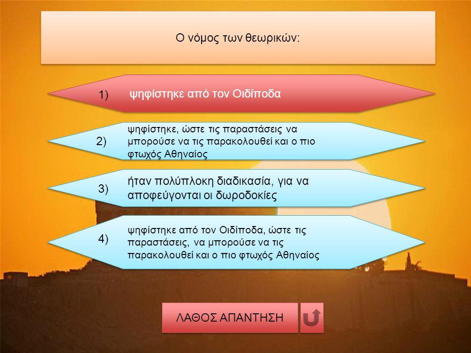 Ο νόμος των θεωρικών: ψηφίστηκε από τον Οιδίποδα 1) ψηφίστηκε, ώστε τις παραστάσεις να μπορούσε να τις παρακολουθεί και ο πιο φτωχός Αθηναίος 2) ήταν πολύπλοκη διαδικασία, για να αποφεύγονται οι δωροδοκίες 3) ψηφίστηκε από τον Οιδίποδα, ώστε τις παραστάσεις, να μπορούσε να τις παρακολουθεί και ο πιο φτωχός Αθηναίος 4) ΛΑΘΟΣ ΑΠΑΝΤΗΣΗ