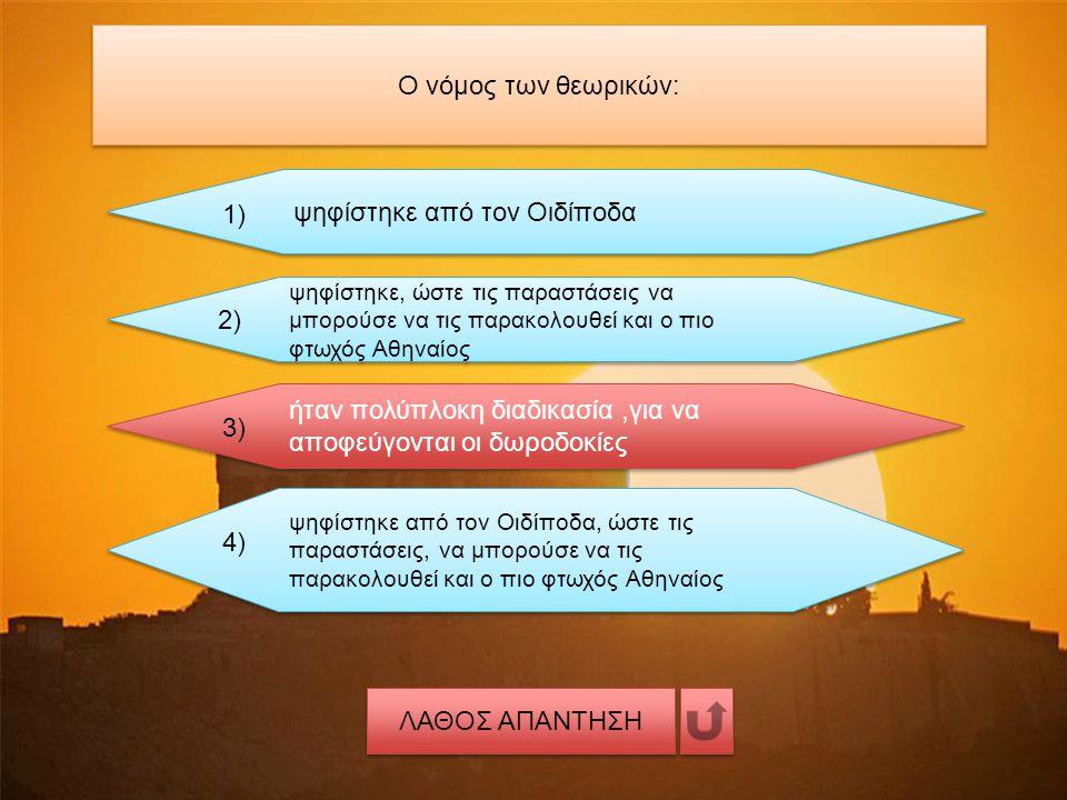 Ο νόμος των θεωρικών: ψηφίστηκε από τον Οιδίποδα 1) ψηφίστηκε, ώστε τις παραστάσεις να μπορούσε να τις παρακολουθεί και ο πιο φτωχός Αθηναίος 2) ήταν πολύπλοκη διαδικασία,για να αποφεύγονται οι δωροδοκίες 3) ψηφίστηκε από τον Οιδίποδα, ώστε τις παραστάσεις, να μπορούσε να τις παρακολουθεί και ο πιο φτωχός Αθηναίος 4) ΛΑΘΟΣ ΑΠΑΝΤΗΣΗ
