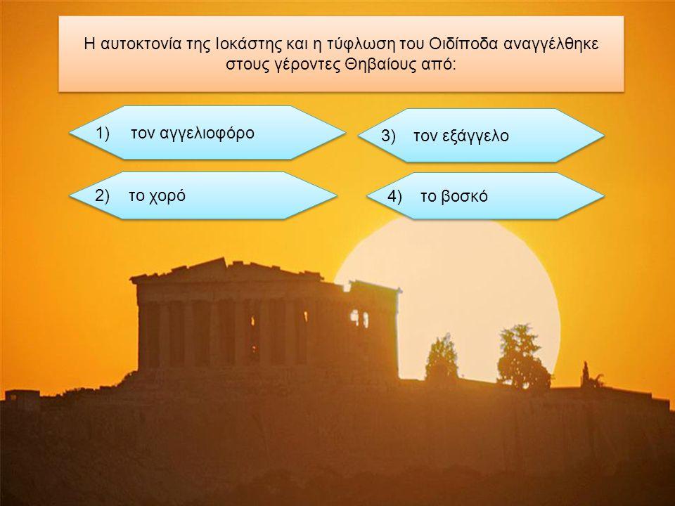 H αυτοκτονία της Ιοκάστης και η τύφλωση του Οιδίποδα αναγγέλθηκε στους γέροντες Θηβαίους από: τoν αγγελιοφόρο τoν αγγελιοφόρο τον εξάγγελο το χορό το βοσκό 1) 2) 3) 4)