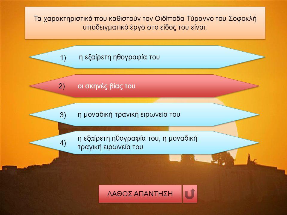 Τα χαρακτηριστικά που καθιστούν τον Οιδίποδα Τύραννο του Σοφοκλή υποδειγματικό έργο στο είδος του είναι: η εξαίρετη ηθογραφία του 1) οι σκηνές βίας του 2) η μοναδική τραγική ειρωνεία του 3) η εξαίρετη ηθογραφία του, η μοναδική τραγική ειρωνεία του 4) ΛΑΘΟΣ ΑΠΑΝΤΗΣΗ