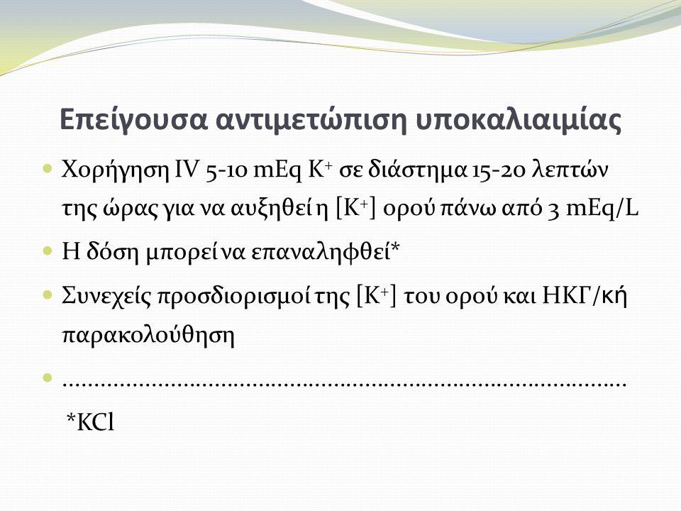 Επείγουσα αντιμετώπιση υποκαλιαιμίας Χορήγηση IV 5-10 mEq K + σε διάστημα 15-20 λεπτών της ώρας για να αυξηθεί η [Κ + ] ορού πάνω από 3 mEq/L Η δόση μπορεί να επαναληφθεί* Συνεχείς προσδιορισμοί της [Κ + ] του ορού και HKΓ/ κή παρακολούθηση..........................................................................................