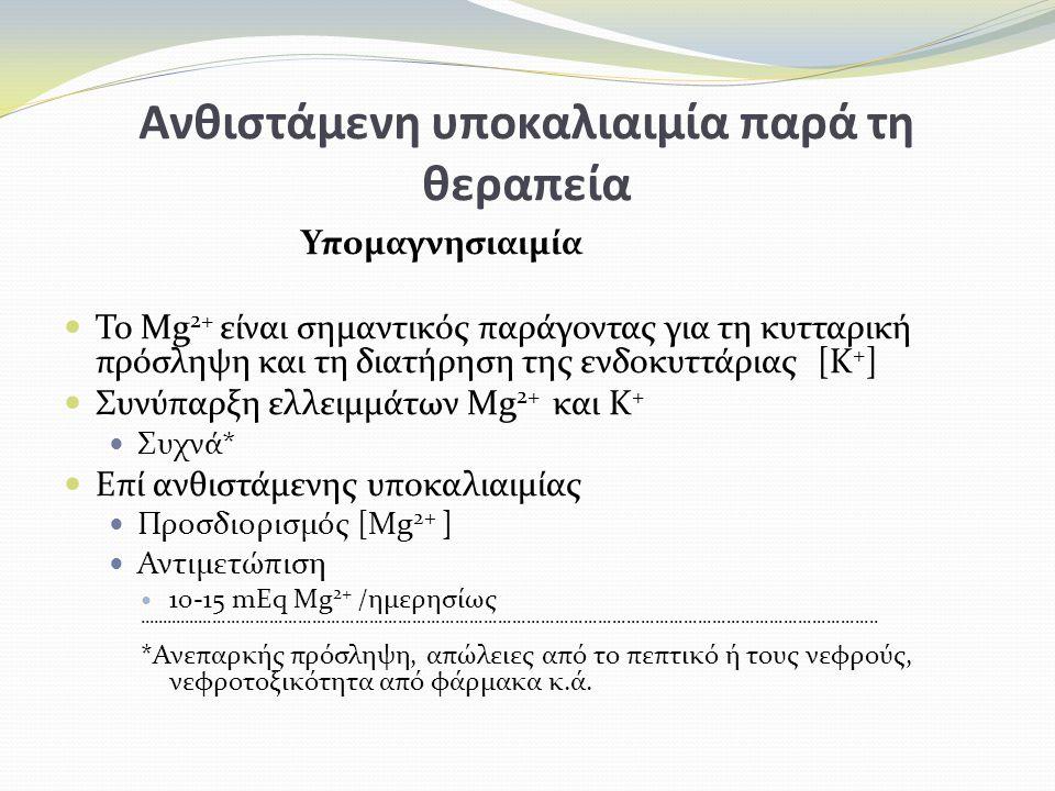 Ανθιστάμενη υποκαλιαιμία παρά τη θεραπεία Υπομαγνησιαιμία Το Mg 2+ είναι σημαντικός παράγοντας για τη κυτταρική πρόσληψη και τη διατήρηση της ενδοκυττάριας [Κ + ] Συνύπαρξη ελλειμμάτων Mg 2+ και Κ + Συχνά* Επί ανθιστάμενης υποκαλιαιμίας Προσδιορισμός [Mg 2+ ] Αντιμετώπιση 10-15 mEq Mg 2+ /ημερησίως............................................................................................................................................................