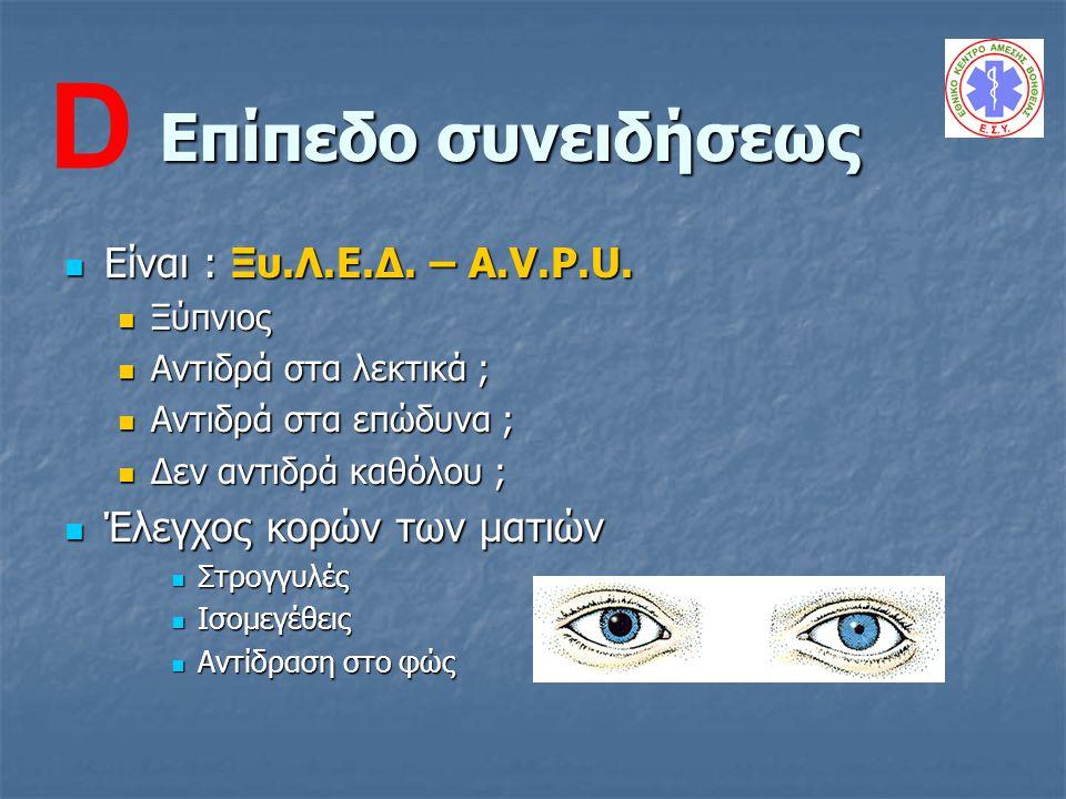 Επίπεδο συνειδήσεως Είναι : Ξυ.Λ.Ε.Δ. – A.V.P.U. Είναι : Ξυ.Λ.Ε.Δ. – A.V.P.U. Ξύπνιος Ξύπνιος Αντιδρά στα λεκτικά ; Αντιδρά στα λεκτικά ; Αντιδρά στα