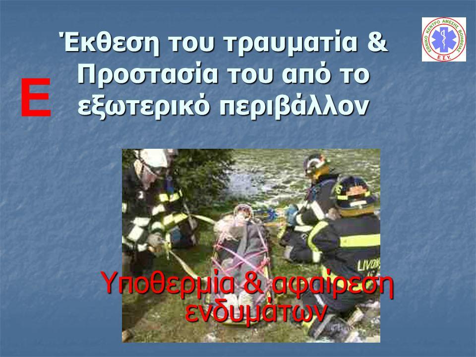 Έκθεση του τραυματία & Προστασία του από το εξωτερικό περιβάλλον Υποθερμία & αφαίρεση ενδυμάτων E