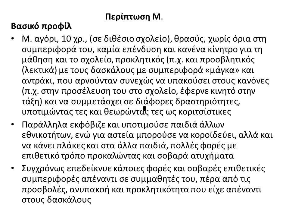Περίπτωση Μ. Βασικό προφίλ Μ. αγόρι, 10 χρ., (σε διθέσιο σχολείο), θρασύς, χωρίς όρια στη συμπεριφορά του, καμία επένδυση και κανένα κίνητρο για τη μά