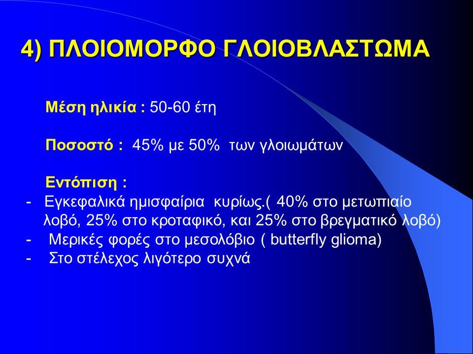 4) ΠΛΟΙΟΜΟΡΦΟ ΓΛΟΙΟΒΛΑΣΤΩΜΑ Μέση ηλικία : 50-60 έτη Ποσοστό : 45% με 50% των γλοιωμάτων Εντόπιση : - Εγκεφαλικά ημισφαίρια κυρίως.( 40% στο μετωπιαίο λοβό, 25% στο κροταφικό, και 25% στο βρεγματικό λοβό) - Μερικές φορές στο μεσολόβιο ( butterfly glioma) - Στο στέλεχος λιγότερο συχνά