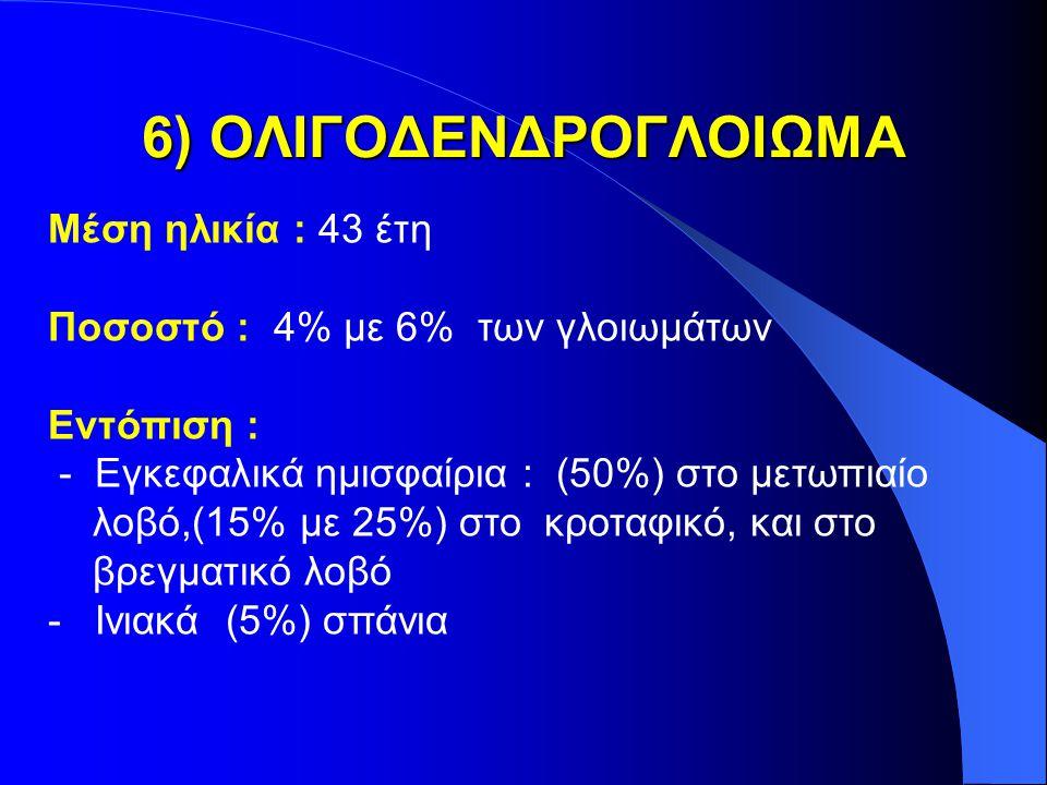 6) ΟΛΙΓΟΔΕΝΔΡΟΓΛΟΙΩΜΑ Μέση ηλικία : 43 έτη Ποσοστό : 4% με 6% των γλοιωμάτων Εντόπιση : - Εγκεφαλικά ημισφαίρια : (50%) στο μετωπιαίο λοβό,(15% με 25%) στο κροταφικό, και στο βρεγματικό λοβό - Ινιακά (5%) σπάνια