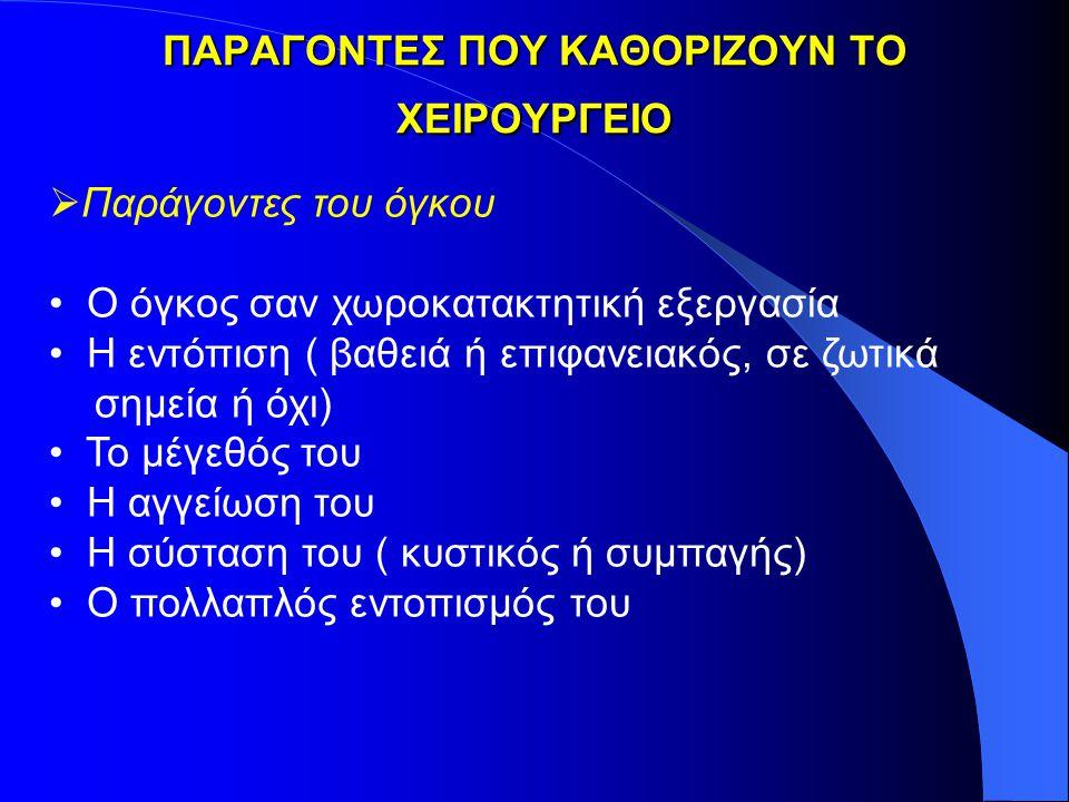 ΠΑΡΑΓΟΝΤΕΣ ΠΟΥ ΚΑΘΟΡΙΖΟΥΝ ΤΟ ΧΕΙΡΟΥΡΓΕΙΟ   Παράγοντες του όγκου Ο όγκος σαν χωροκατακτητική εξεργασία Η εντόπιση ( βαθειά ή επιφανειακός, σε ζωτικά σημεία ή όχι) Το μέγεθός του Η αγγείωση του Η σύσταση του ( κυστικός ή συμπαγής) Ο πολλαπλός εντοπισμός του