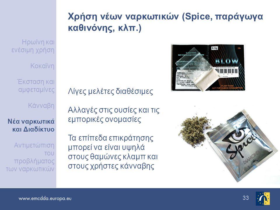 33 Χρήση νέων ναρκωτικών (Spice, παράγωγα καθινόνης, κλπ.) Λίγες μελέτες διαθέσιμες Αλλαγές στις ουσίες και τις εμπορικές ονομασίες Τα επίπεδα επικράτησης μπορεί να είναι υψηλά στους θαμώνες κλαμπ και στους χρήστες κάνναβης Ηρωίνη και ενέσιμη χρήση Κοκαΐνη Έκσταση και αμφεταμίνες Κάνναβη Νέα ναρκωτικά και Διαδίκτυο Αντιμετώπιση του προβλήματος των ναρκωτικών