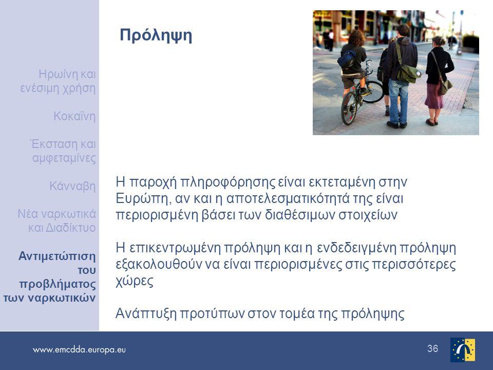 36 Πρόληψη Η παροχή πληροφόρησης είναι εκτεταμένη στην Ευρώπη, αν και η αποτελεσματικότητά της είναι περιορισμένη βάσει των διαθέσιμων στοιχείων Η επικεντρωμένη πρόληψη και η ενδεδειγμένη πρόληψη εξακολουθούν να είναι περιορισμένες στις περισσότερες χώρες Ανάπτυξη προτύπων στον τομέα της πρόληψης Ηρωίνη και ενέσιμη χρήση Κοκαΐνη Έκσταση και αμφεταμίνες Κάνναβη Νέα ναρκωτικά και Διαδίκτυο Αντιμετώπιση του προβλήματος των ναρκωτικών