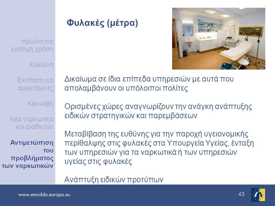 43 Φυλακές (μέτρα) Δικαίωμα σε ίδια επίπεδα υπηρεσιών με αυτά που απολαμβάνουν οι υπόλοιποι πολίτες Ορισμένες χώρες αναγνωρίζουν την ανάγκη ανάπτυξης ειδικών στρατηγικών και παρεμβάσεων Μεταβίβαση της ευθύνης για την παροχή υγειονομικής περίθαλψης στις φυλακές στα Υπουργεία Υγείας, ένταξη των υπηρεσιών για τα ναρκωτικά ή των υπηρεσιών υγείας στις φυλακές Ανάπτυξη ειδικών προτύπων Ηρωίνη και ενέσιμη χρήση Κοκαΐνη Έκσταση και αμφεταμίνες Κάνναβη Νέα ναρκωτικά και Διαδίκτυο Αντιμετώπιση του προβλήματος των ναρκωτικών