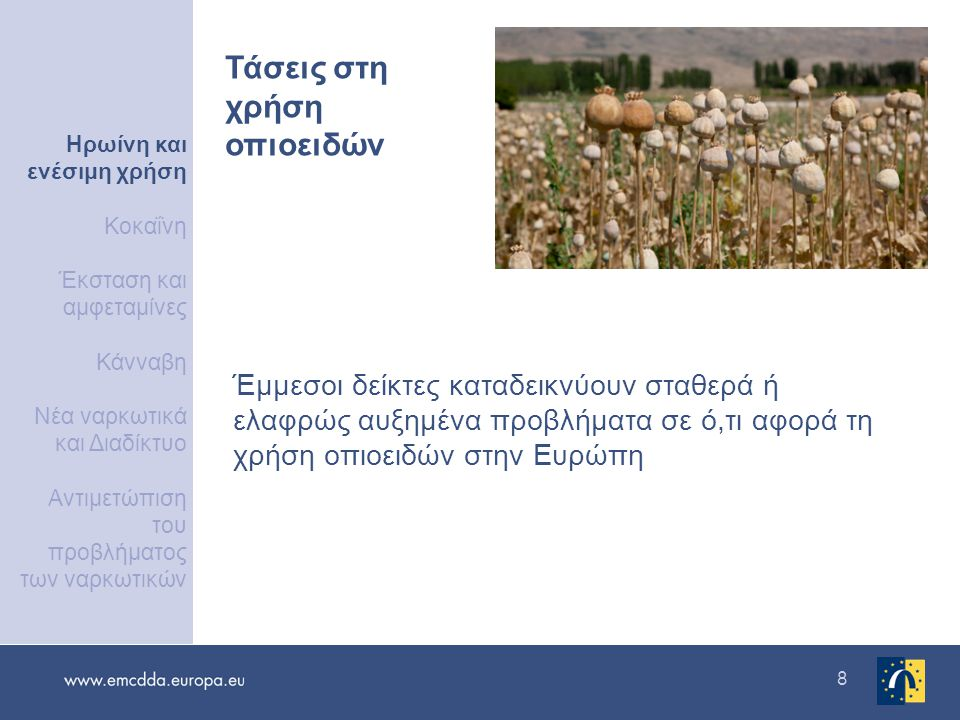 8 Έμμεσοι δείκτες καταδεικνύουν σταθερά ή ελαφρώς αυξημένα προβλήματα σε ό,τι αφορά τη χρήση οπιοειδών στην Ευρώπη Τάσεις στη χρήση οπιοειδών Ηρωίνη και ενέσιμη χρήση Κοκαΐνη Έκσταση και αμφεταμίνες Κάνναβη Νέα ναρκωτικά και Διαδίκτυο Αντιμετώπιση του προβλήματος των ναρκωτικών