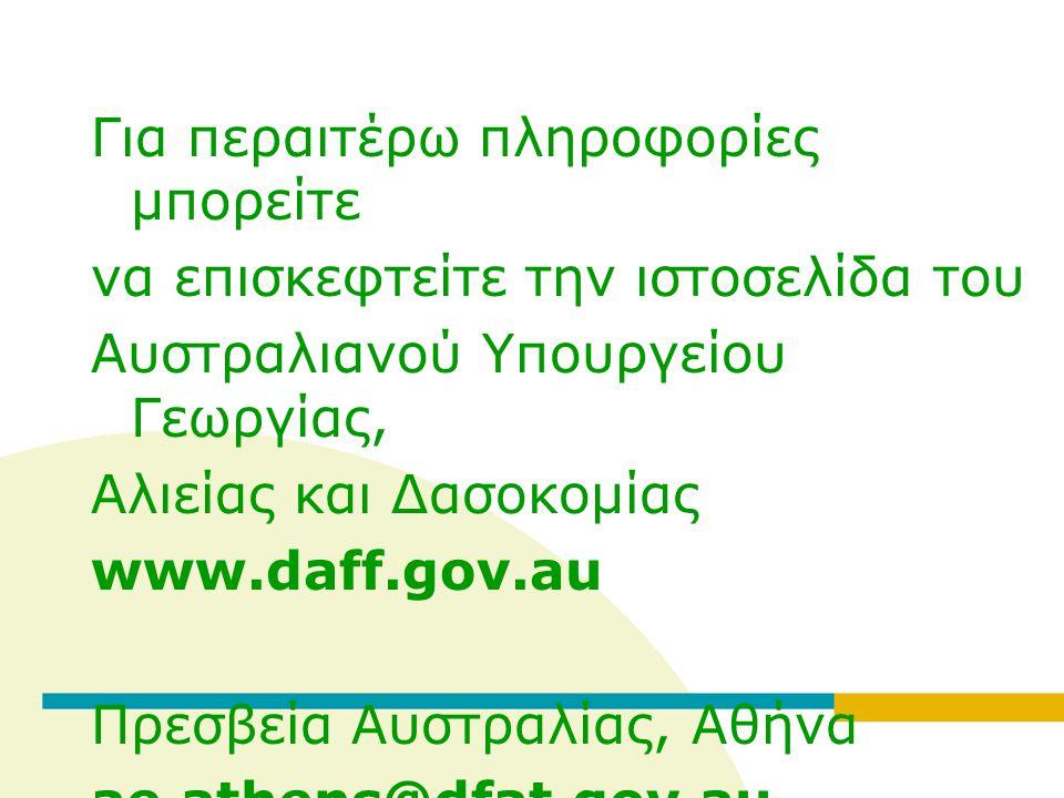 Για περαιτέρω πληροφορίες μπορείτε να επισκεφτείτε την ιστοσελίδα του Αυστραλιανού Υπουργείου Γεωργίας, Αλιείας και Δασοκομίας www.daff.gov.au Πρεσβεία Αυστραλίας, Αθήνα ae.athens@dfat.gov.au