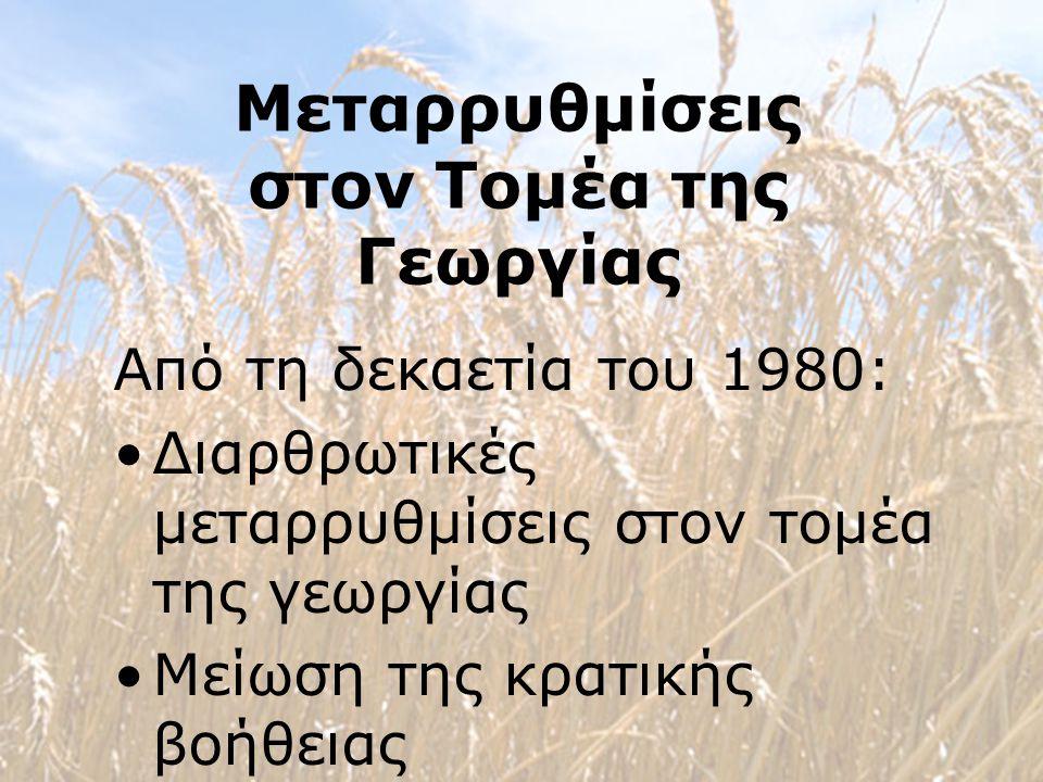 Μεταρρυθμίσεις στον Τομέα της Γεωργίας Από τη δεκαετία του 1980: Διαρθρωτικές μεταρρυθμίσεις στον τομέα της γεωργίας Μείωση της κρατικής βοήθειας