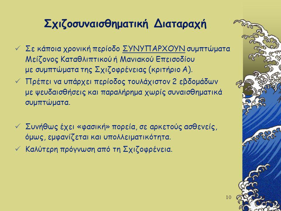 10 Σε κάποια χρονική περίοδο ΣΥΝΥΠΑΡΧΟΥΝ συμπτώματα Μείζονος Καταθλιπτικού ή Μανιακού Επεισοδίου με συμπτώματα της Σχιζοφρένειας (κριτήριο Α). Πρέπει