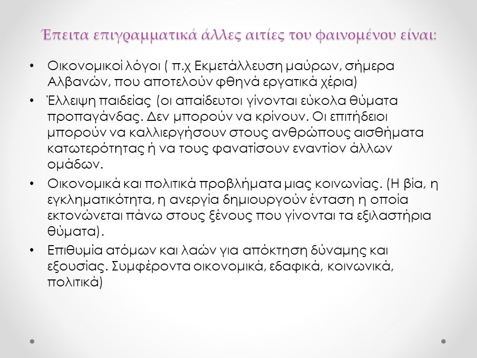 Έπειτα επιγραμματικά άλλες αιτίες τoυ φαινομένου είναι: Οικονομικοί λόγοι ( π.χ Εκμετάλλευση μαύρων, σήμερα Αλβανών, που αποτελούν φθηνά εργατικά χέρι