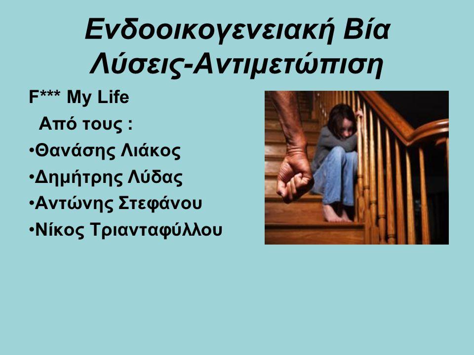 Ενδοοικογενειακή Βία Λύσεις-Αντιμετώπιση F*** My Life Από τους : Θανάσης Λιάκος Δημήτρης Λύδας Αντώνης Στεφάνου Νίκος Τριανταφύλλου