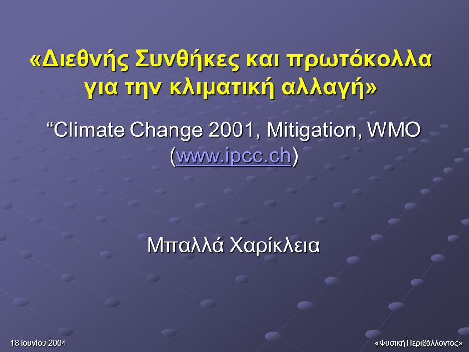 18 Ιουνίου 2004«Φυσική Περιβάλλοντος» Διεθνής πολιτικές, μέτρα, και όργανα Το UNFCCC και το πρωτόκολλο του Κιότο περιλαμβάνουν: όλα τα συμβαλλόμενα μέρη είναι δεσμευμένα να συνεργαστούν για την ανάπτυξη, την εφαρμογή και τη μεταφορά των τεχνολογιών, των πρακτικών και των διαδικασιών εκείνων που ελέγχουν την μείωση ή απομάκρυνση των εκπομπών των αερίων του θερμοκηπίου που δεν ελέγχονται από το Πρωτόκολλο του Μόντρεαλ σε όλους τους σχετικούς τομείς, συμπεριλαμβανομένης της ενέργειας, μεταφορά, βιομηχανία, γεωργία, δασονομία και διαχείριση των αποβλήτων.