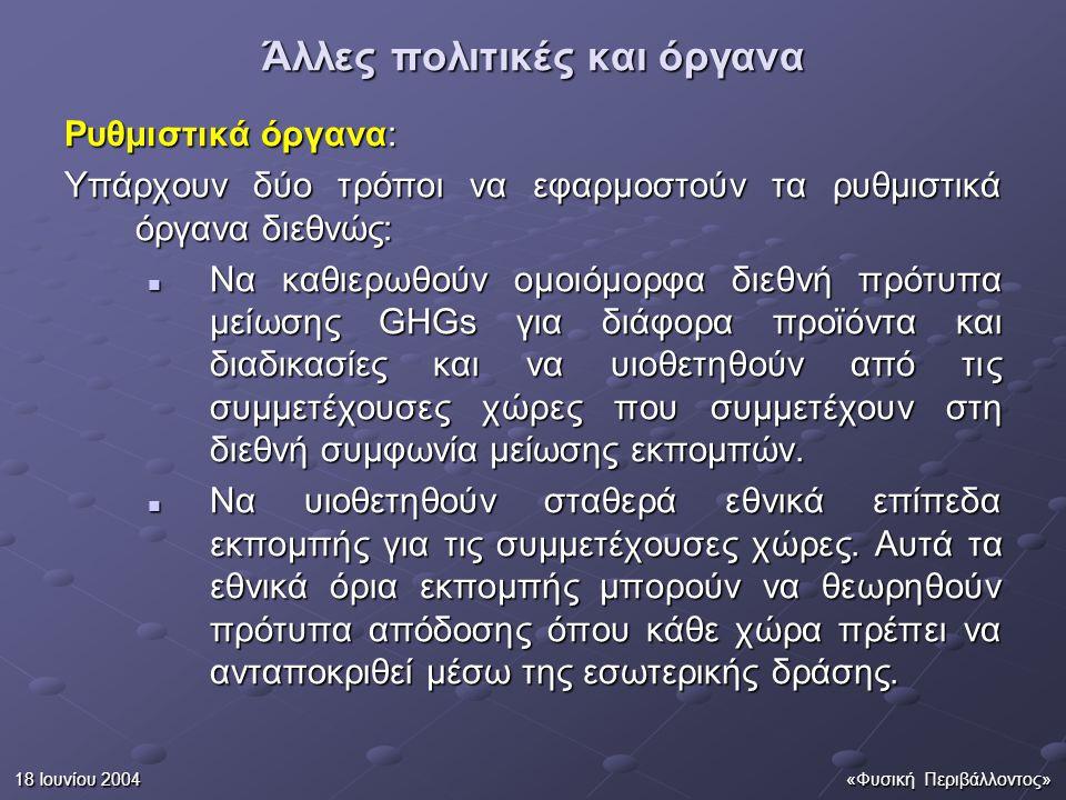 18 Ιουνίου 2004«Φυσική Περιβάλλοντος» Άλλες πολιτικές και όργανα Ρυθμιστικά όργανα: Υπάρχουν δύο τρόποι να εφαρμοστούν τα ρυθμιστικά όργανα διεθνώς: Να καθιερωθούν ομοιόμορφα διεθνή πρότυπα μείωσης GHGs για διάφορα προϊόντα και διαδικασίες και να υιοθετηθούν από τις συμμετέχουσες χώρες που συμμετέχουν στη διεθνή συμφωνία μείωσης εκπομπών.