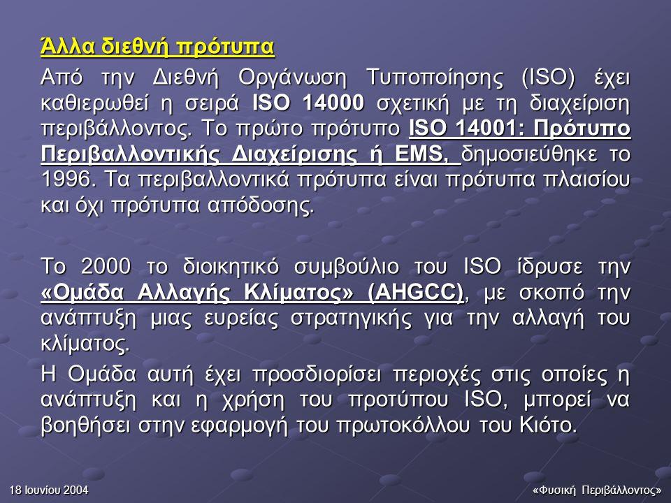 18 Ιουνίου 2004«Φυσική Περιβάλλοντος» Άλλα διεθνή πρότυπα Από την Διεθνή Οργάνωση Τυποποίησης (ISO) έχει καθιερωθεί η σειρά ISO 14000 σχετική με τη διαχείριση περιβάλλοντος.