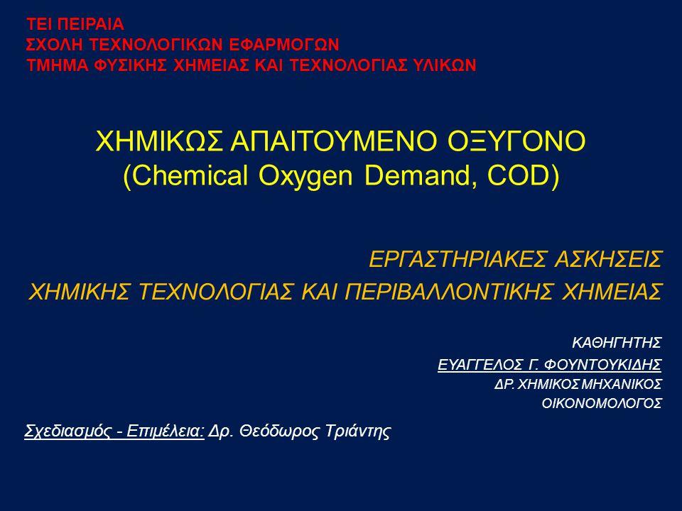 ΓΕΝΙΚΑ Ορισμός: Το χημικώς απαιτούμενο οξυγόνο (Chemical Oxygen Demand, COD) είναι η ποσότητα του οξυγόνου που απαιτείται για τη χημική οξείδωση του συνόλου των οργανικών ενώσεων που περιέχονται στο νερό και που μπορούν να οξειδωθούν με ισχυρό χημικό οξειδωτικό μέσο.