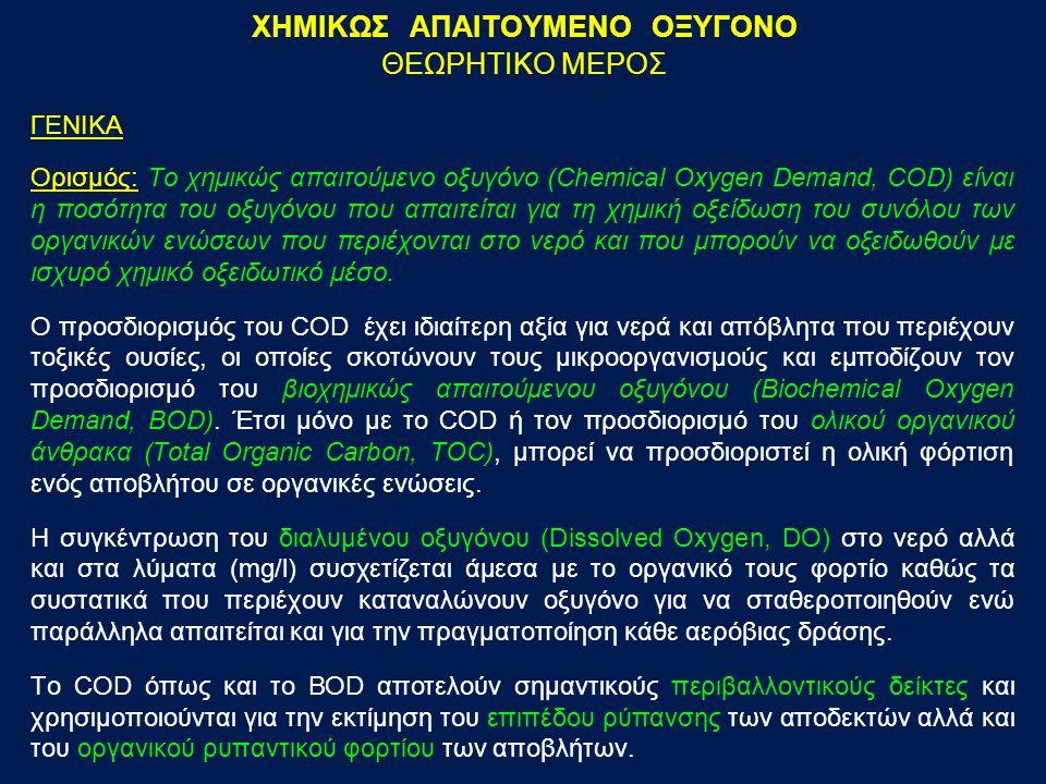 ΓΕΝΙΚΑ Ορισμός: Το χημικώς απαιτούμενο οξυγόνο (Chemical Oxygen Demand, COD) είναι η ποσότητα του οξυγόνου που απαιτείται για τη χημική οξείδωση του σ