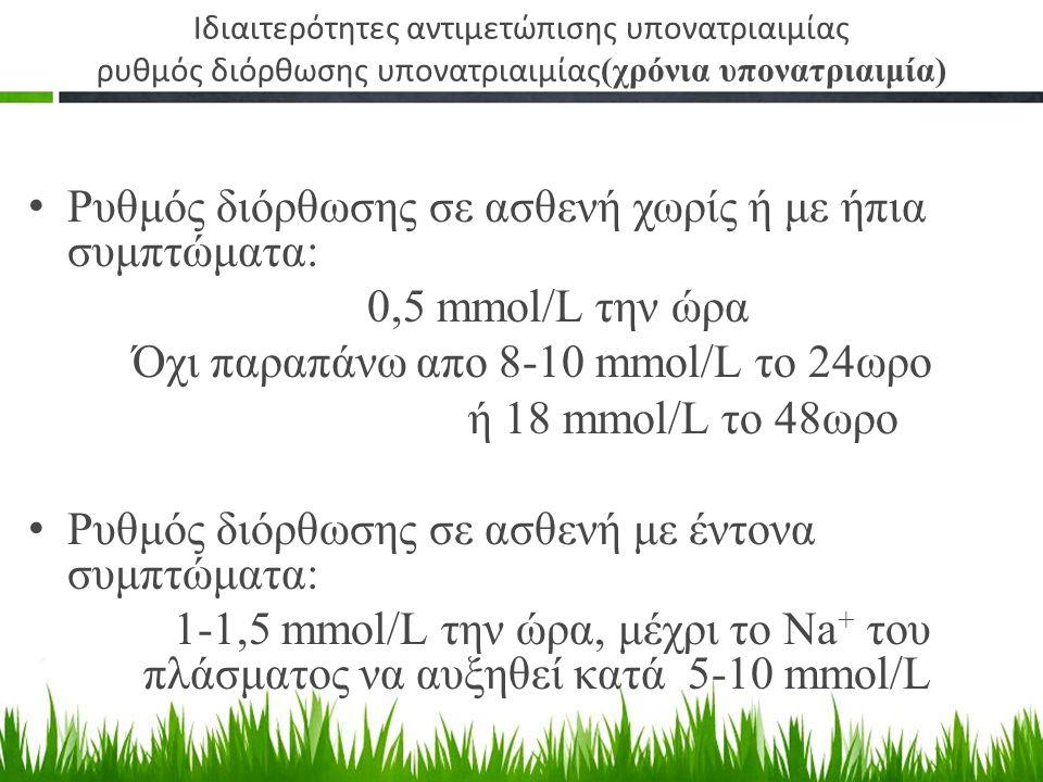Ρυθμός διόρθωσης σε ασθενή χωρίς ή με ήπια συμπτώματα: 0,5 mmol/L την ώρα Όχι παραπάνω απο 8-10 mmol/L το 24ωρο ή 18 mmol/L το 48ωρο Ρυθμός διόρθωσης