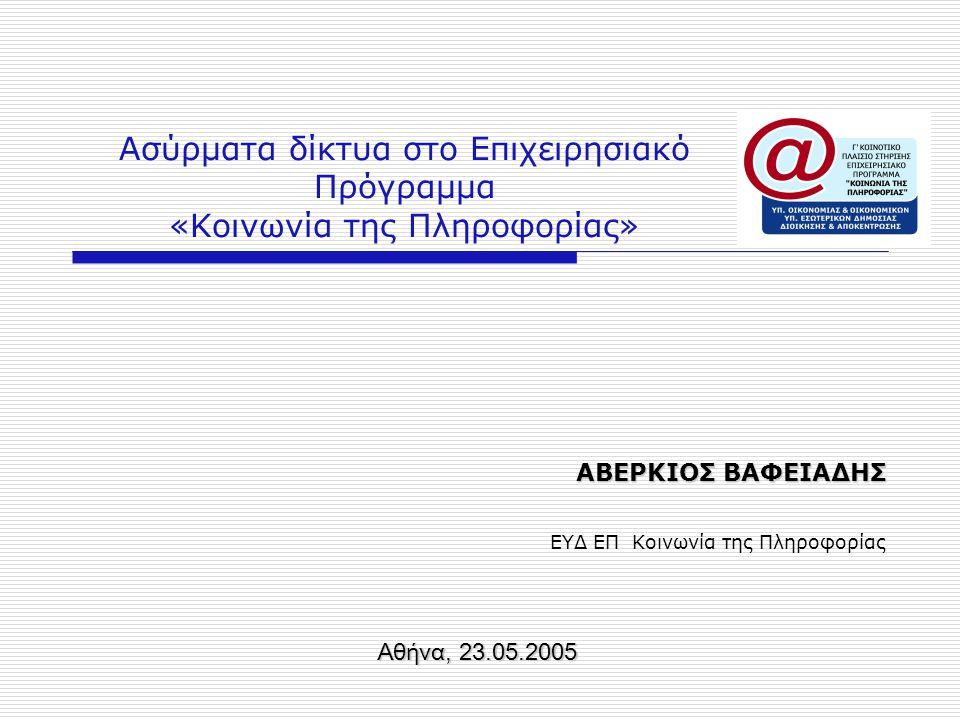 Ασύρματα δίκτυα στο Επιχειρησιακό Πρόγραμμα «Κοινωνία της Πληροφορίας» ΑΒΕΡΚΙΟΣ ΒΑΦΕΙΑΔΗΣ ΕΥΔ ΕΠ Κοινωνία της Πληροφορίας Αθήνα, 23.05.2005