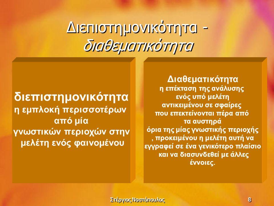 Στέργιος Ναστόπουλος8 Διεπιστημονικότητα - διαθεματικότητα διεπιστημονικότητα η εμπλοκή περισσοτέρων από μία γνωστικών περιοχών στην μελέτη ενός φαινο