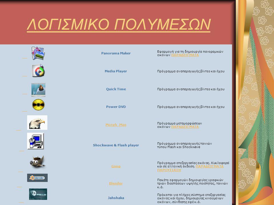 ΛΟΓΙΣΜΙΚΟ ΠΟΛΥΜΕΣΩΝ Panorama Maker Εφαρμογή για τη δημιουργία πανοραμικών εικόνων ΠΑΡΑΔΕΙΓΜΑΤΑΠΑΡΑΔΕΙΓΜΑΤΑ Media PlayerΠρόγραμμα αναπαραγωγής βίντεο και ήχου Quick TimeΠρόγραμμα αναπαραγωγής βίντεο και ήχου Power DVDΠρόγραμμα αναπαραγωγής βίντεο και ήχου Morph_Man Πρόγραμμα μεταμορφώσεων εικόνων ΠΑΡΑΔΕΙΓΜΑΤΑΠΑΡΑΔΕΙΓΜΑΤΑ Shockwave & Flash player Πρόγραμμα αναπαραγωγής ταινιών τύπου Flash και Shockwave Gimp Πρόγραμμα επεξεργασίας εικόνας.