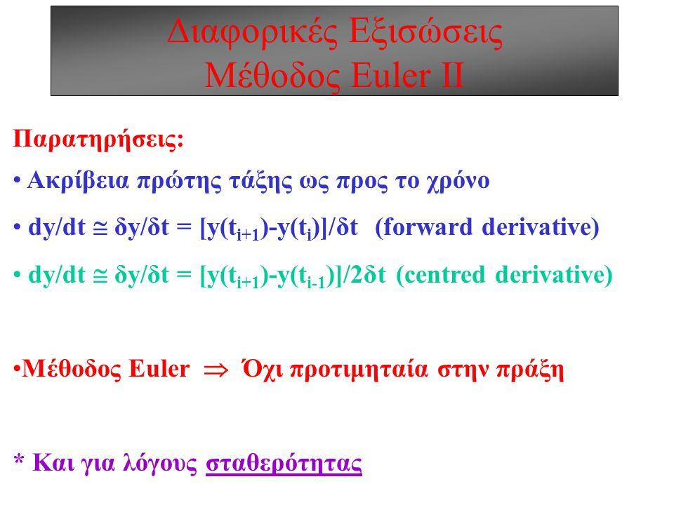 Διαφορικές Εξισώσεις Μέθοδος Euler ΙΙ Παρατηρήσεις: Ακρίβεια πρώτης τάξης ως προς το χρόνο dy/dt  δy/δt = [y(t i+1 )-y(t i )]/δt (forward derivative) dy/dt  δy/δt = [y(t i+1 )-y(t i-1 )]/2δt (centred derivative) Μέθοδος Euler  Όχι προτιμηταία στην πράξη * Και για λόγους σταθερότητας