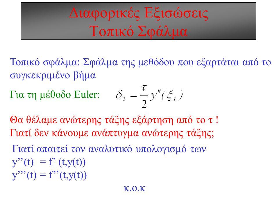Διαφορικές Εξισώσεις Τοπικό Σφάλμα Τοπικό σφάλμα: Σφάλμα της μεθόδου που εξαρτάται από το συγκεκριμένο βήμα Για τη μέθοδο Euler: Θα θέλαμε ανώτερης τάξης εξάρτηση από το τ .