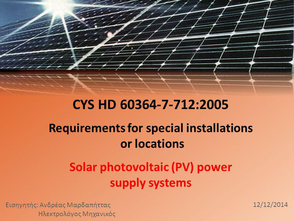 CYS HD 60364-7-712:2005 Requirements for special installations or locations Solar photovoltaic (PV) power supply systems Εισηγητής: Ανδρέας Μαρδαπήττας Ηλεκτρολόγος Μηχανικός 12/12/2014