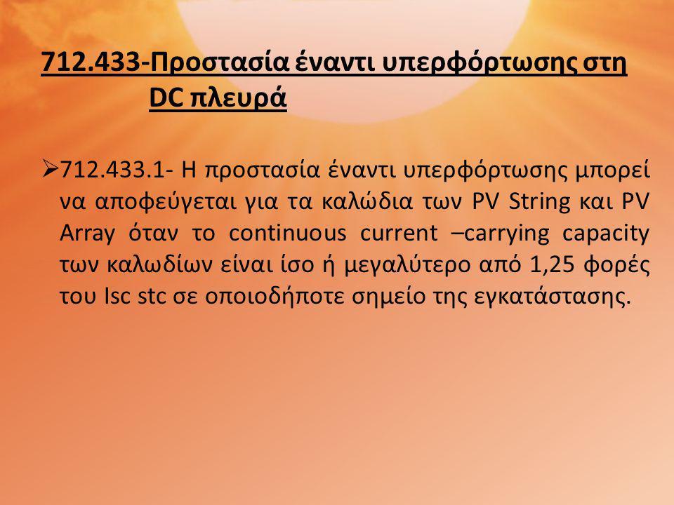 712.433-Προστασία έναντι υπερφόρτωσης στη DC πλευρά  712.433.1- Η προστασία έναντι υπερφόρτωσης μπορεί να αποφεύγεται για τα καλώδια των PV String και PV Array όταν το continuous current –carrying capacity των καλωδίων είναι ίσο ή μεγαλύτερο από 1,25 φορές του Isc stc σε οποιοδήποτε σημείο της εγκατάστασης.
