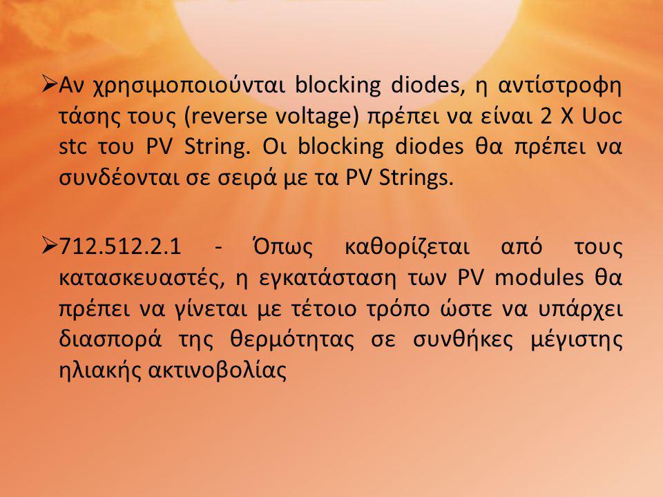  Αν χρησιμοποιούνται blocking diodes, η αντίστροφη τάσης τους (reverse voltage) πρέπει να είναι 2 Χ Uoc stc του PV String. Οι blocking diodes θα πρέπ