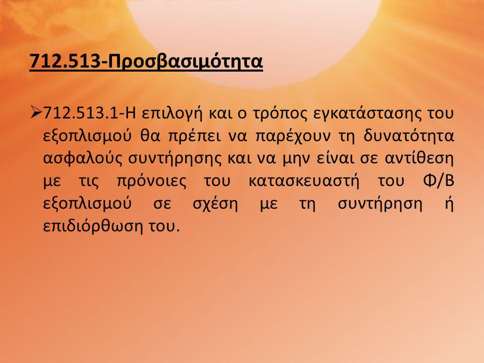 712.513-Προσβασιμότητα  712.513.1-Η επιλογή και ο τρόπος εγκατάστασης του εξοπλισμού θα πρέπει να παρέχουν τη δυνατότητα ασφαλούς συντήρησης και να μην είναι σε αντίθεση με τις πρόνοιες του κατασκευαστή του Φ/Β εξοπλισμού σε σχέση με τη συντήρηση ή επιδιόρθωση του.