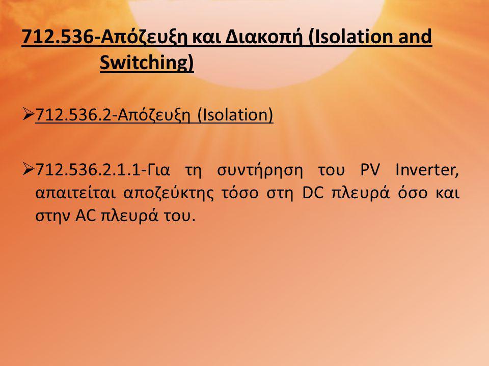 712.536-Απόζευξη και Διακοπή (Isolation and Switching)  712.536.2-Απόζευξη (Isolation)  712.536.2.1.1-Για τη συντήρηση του PV Inverter, απαιτείται αποζεύκτης τόσο στη DC πλευρά όσο και στην AC πλευρά του.