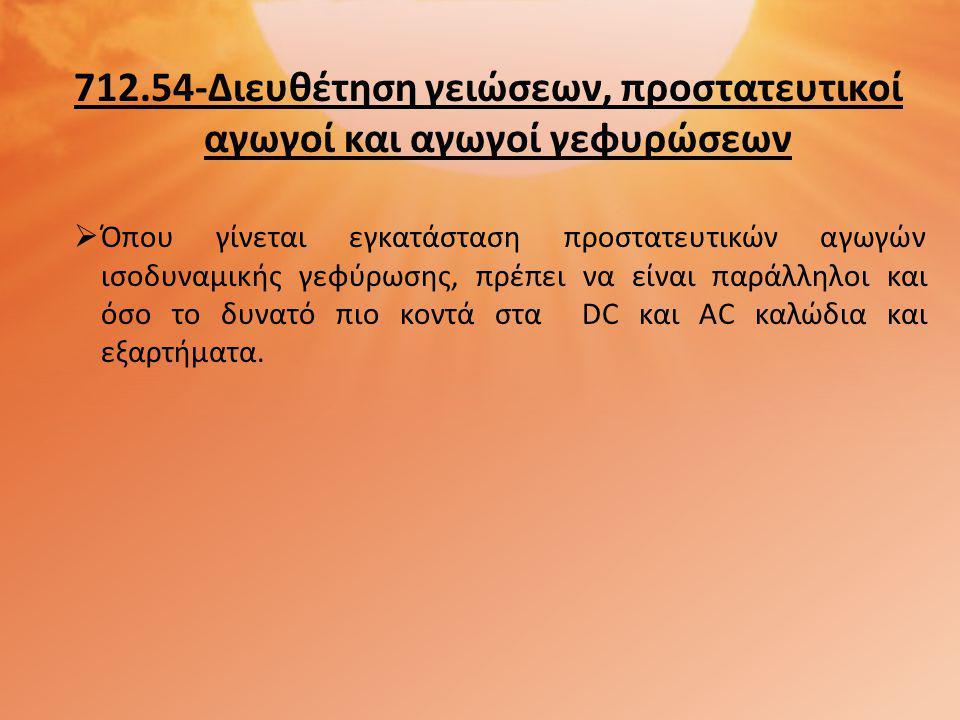 712.54-Διευθέτηση γειώσεων, προστατευτικοί αγωγοί και αγωγοί γεφυρώσεων  Όπου γίνεται εγκατάσταση προστατευτικών αγωγών ισοδυναμικής γεφύρωσης, πρέπε