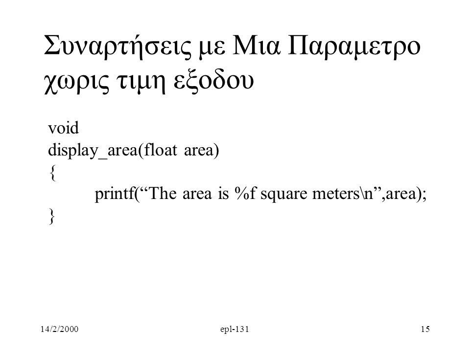 14/2/2000epl-13115 Συναρτήσεις με Μια Παραμετρο χωρις τιμη εξοδου void display_area(float area) { printf( The area is %f square meters\n ,area); }