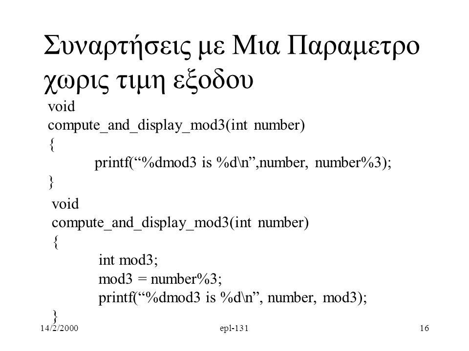 14/2/2000epl-13116 Συναρτήσεις με Μια Παραμετρο χωρις τιμη εξοδου void compute_and_display_mod3(int number) { printf( %dmod3 is %d\n ,number, number%3); } void compute_and_display_mod3(int number) { int mod3; mod3 = number%3; printf( %dmod3 is %d\n , number, mod3); }