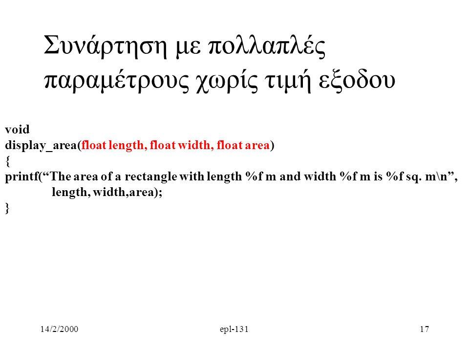 14/2/2000epl-13117 Συνάρτηση με πολλαπλές παραμέτρους χωρίς τιμή εξοδου void display_area(float length, float width, float area) { printf( The area of a rectangle with length %f m and width %f m is %f sq.