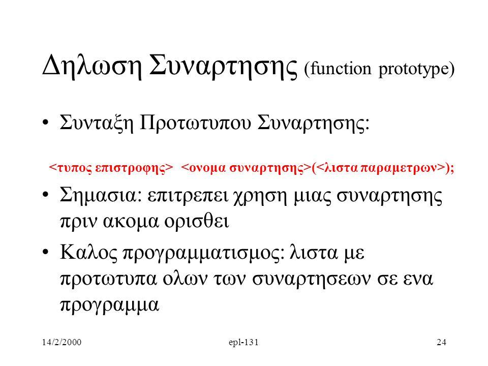 14/2/2000epl-13124 Δηλωση Συναρτησης (function prototype) Συνταξη Προτωτυπου Συναρτησης: ( ); Σημασια: επιτρεπει χρηση μιας συναρτησης πριν ακομα ορισθει Καλος προγραμματισμος: λιστα με προτωτυπα ολων των συναρτησεων σε ενα προγραμμα