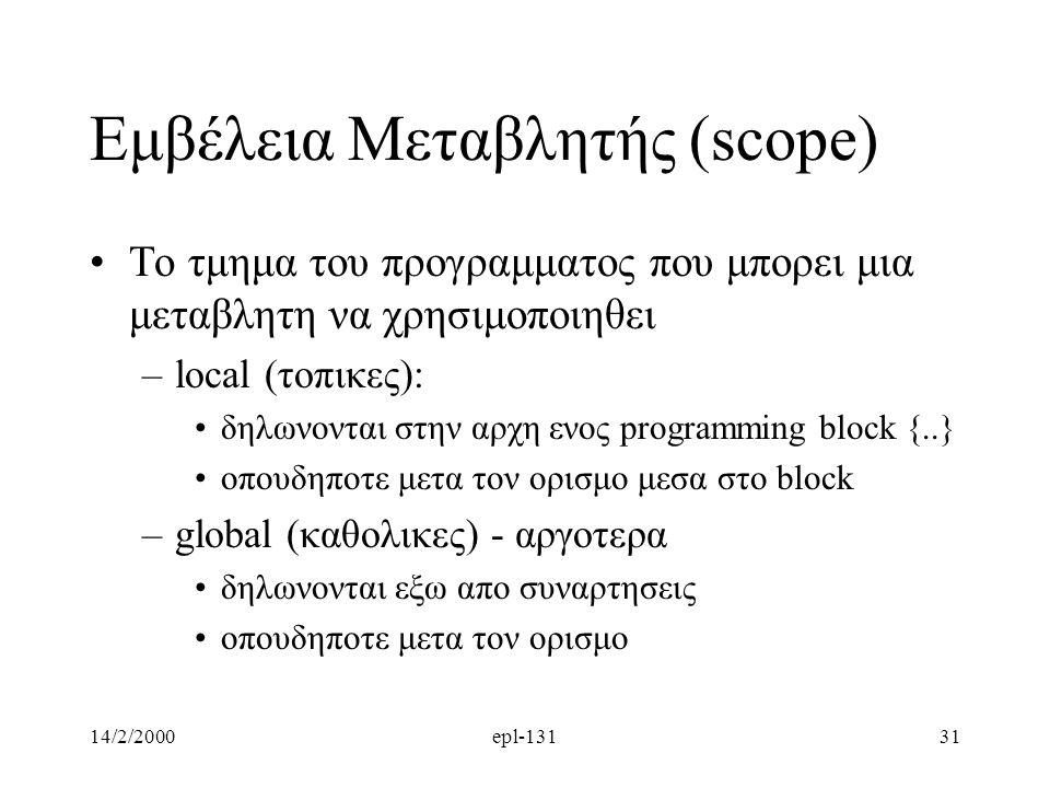 14/2/2000epl-13131 Εμβέλεια Μεταβλητής (scope) Το τμημα του προγραμματος που μπορει μια μεταβλητη να χρησιμοποιηθει –local (τοπικες): δηλωνονται στην αρχη ενος programming block {..} οπουδηποτε μετα τον ορισμο μεσα στο block –global (καθολικες) - αργοτερα δηλωνονται εξω απο συναρτησεις οπουδηποτε μετα τον ορισμο