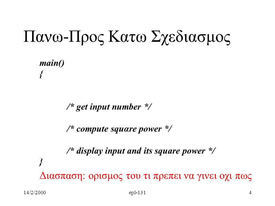 14/2/2000epl-1314 main() { /* get input number */ /* compute squαre power */ /* display input and its square power */ } Διασπαση: ορισμος του τι πρεπε