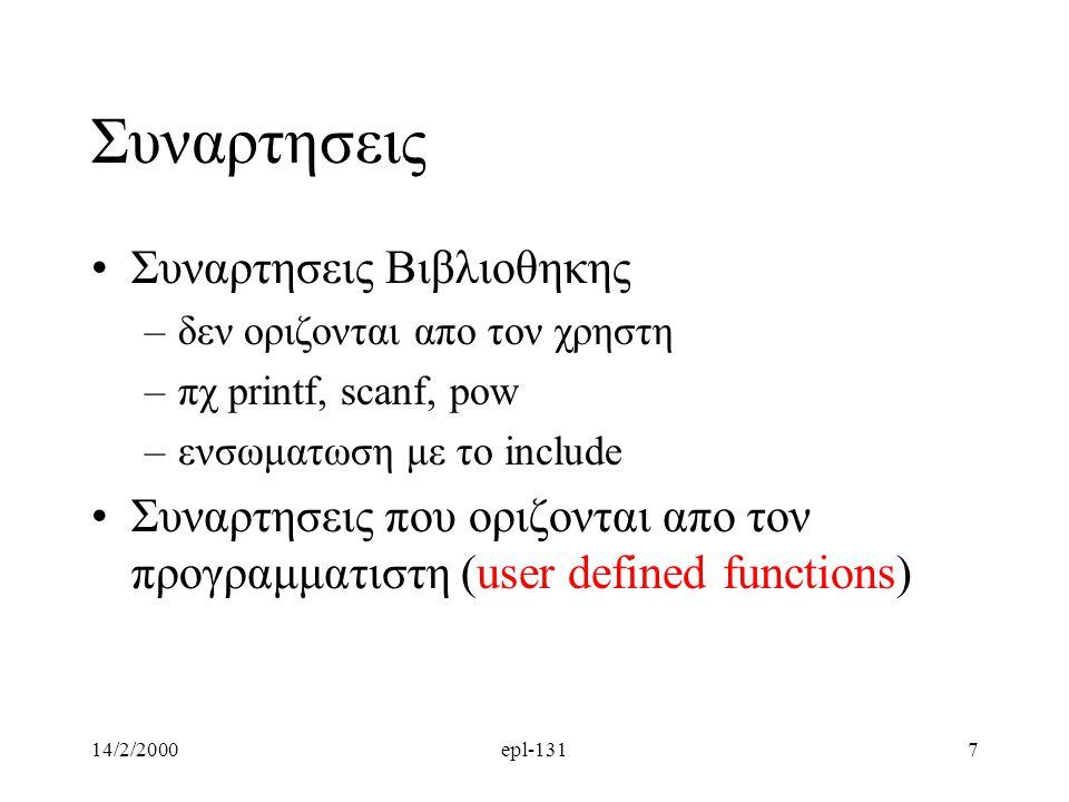 14/2/2000epl-1317 Συναρτησεις Συναρτησεις Βιβλιοθηκης –δεν οριζονται απο τον χρηστη –πχ printf, scanf, pow –ενσωματωση με το include Συναρτησεις που οριζονται απο τον προγραμματιστη (user defined functions)